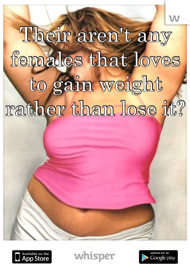 Their aren't any females that loves to gain weight rather than lose it?