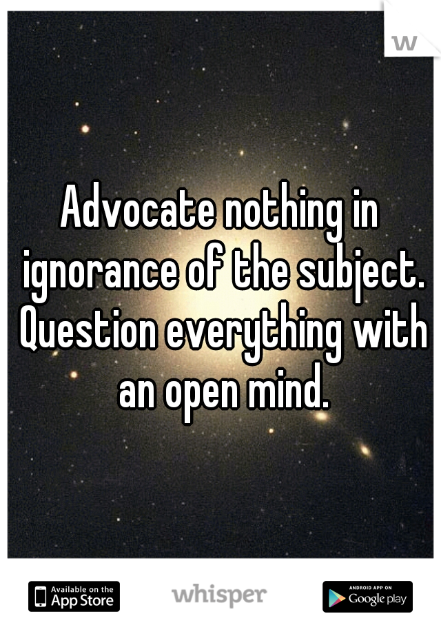 Advocate nothing in ignorance of the subject. Question everything with an open mind.