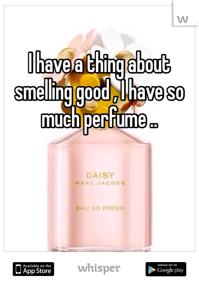 I have a thing about smelling good , I have so much perfume ..