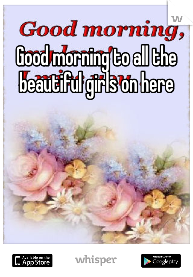 Good morning to all the beautiful girls on here
