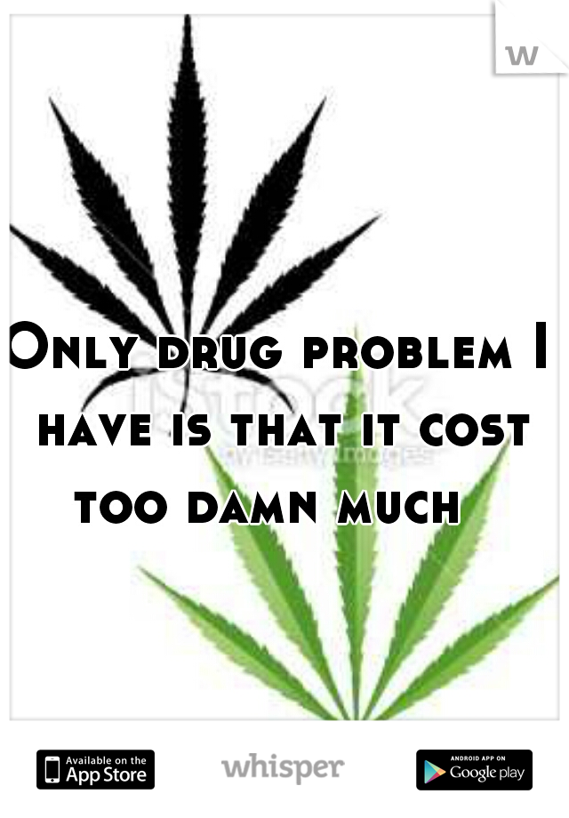 Only drug problem I have is that it cost too damn much