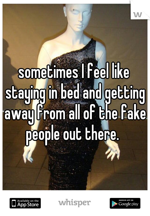 sometimes I feel like staying in bed and getting away from all of the fake people out there.