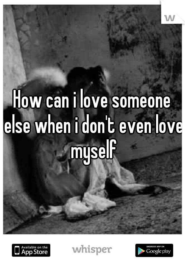 How can i love someone else when i don't even love myself
