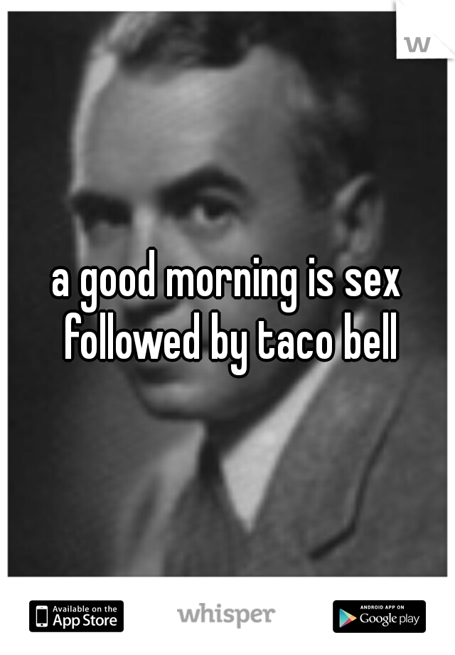 a good morning is sex followed by taco bell