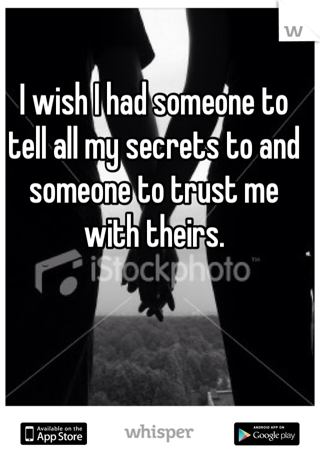 I wish I had someone to tell all my secrets to and someone to trust me with theirs.
