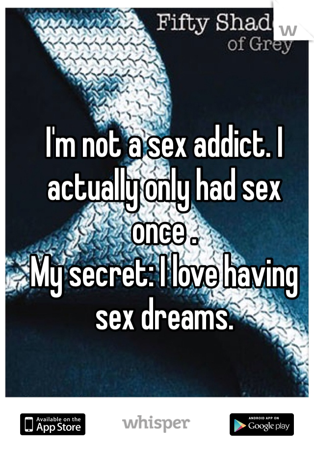 I'm not a sex addict. I actually only had sex once .  My secret: I love having sex dreams.