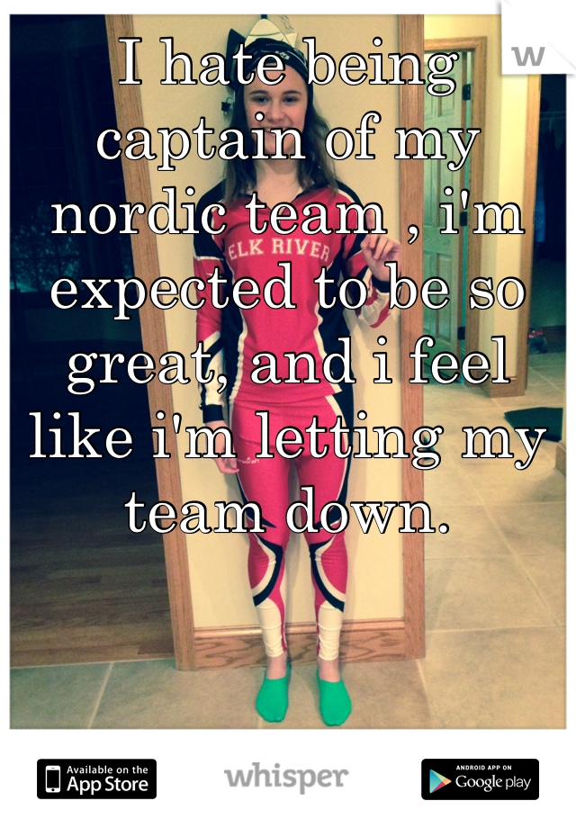 I hate being captain of my nordic team , i'm expected to be so great, and i feel like i'm letting my team down.