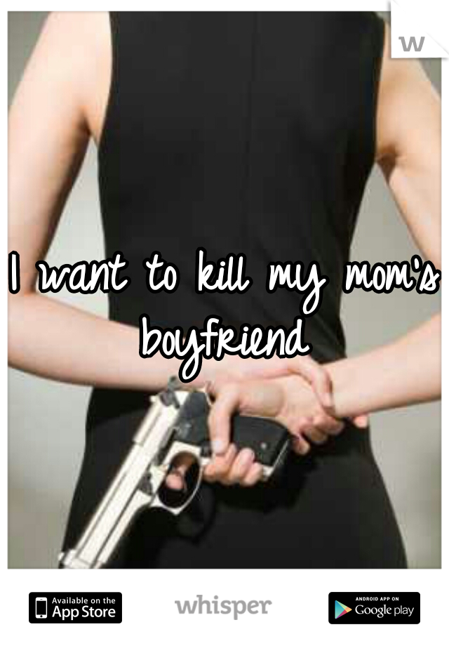 I want to kill my mom's boyfriend