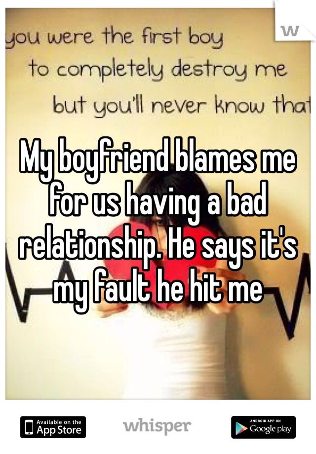 My boyfriend blames me for us having a bad relationship. He says it's my fault he hit me