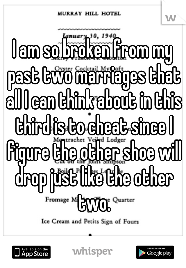 I am so broken from my past two marriages that all I can think about in this third is to cheat since I figure the other shoe will drop just like the other two.
