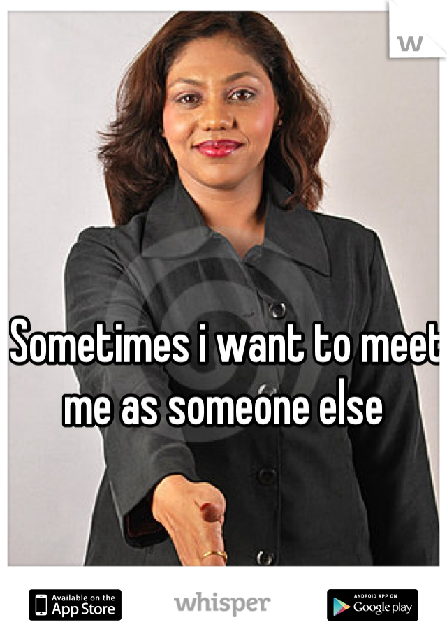 Sometimes i want to meet me as someone else
