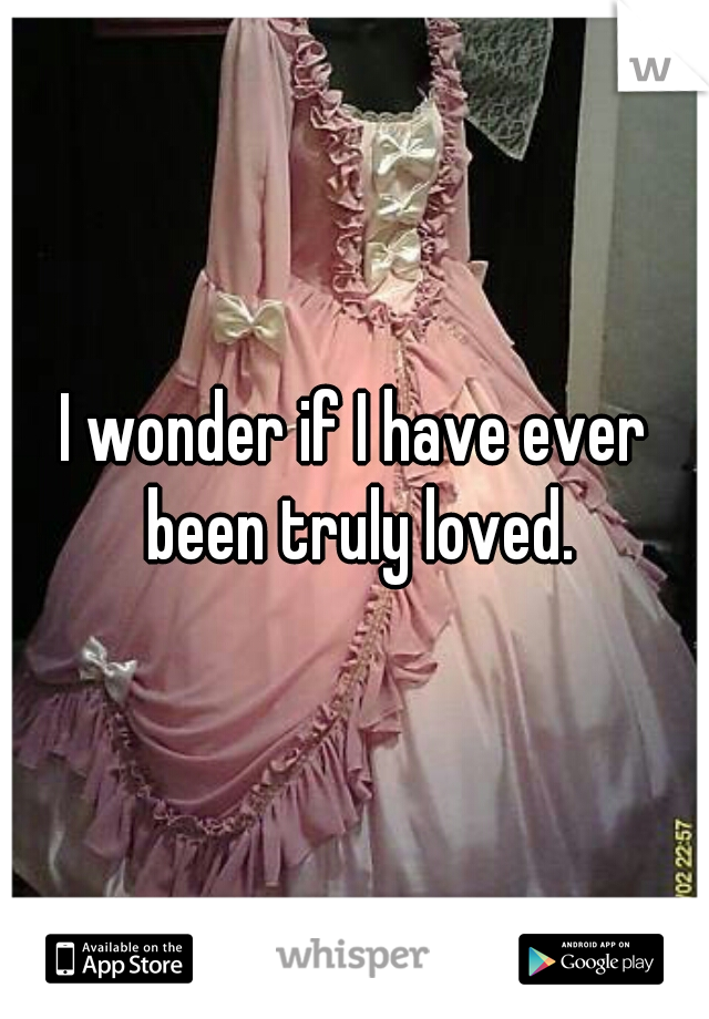 I wonder if I have ever been truly loved.