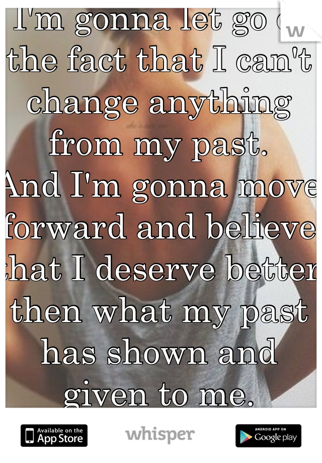 I'm gonna let go of the fact that I can't change anything from my past. And I'm gonna move forward and believe that I deserve better then what my past has shown and given to me.