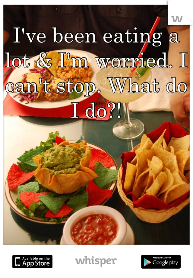I've been eating a lot & I'm worried. I can't stop. What do I do?!