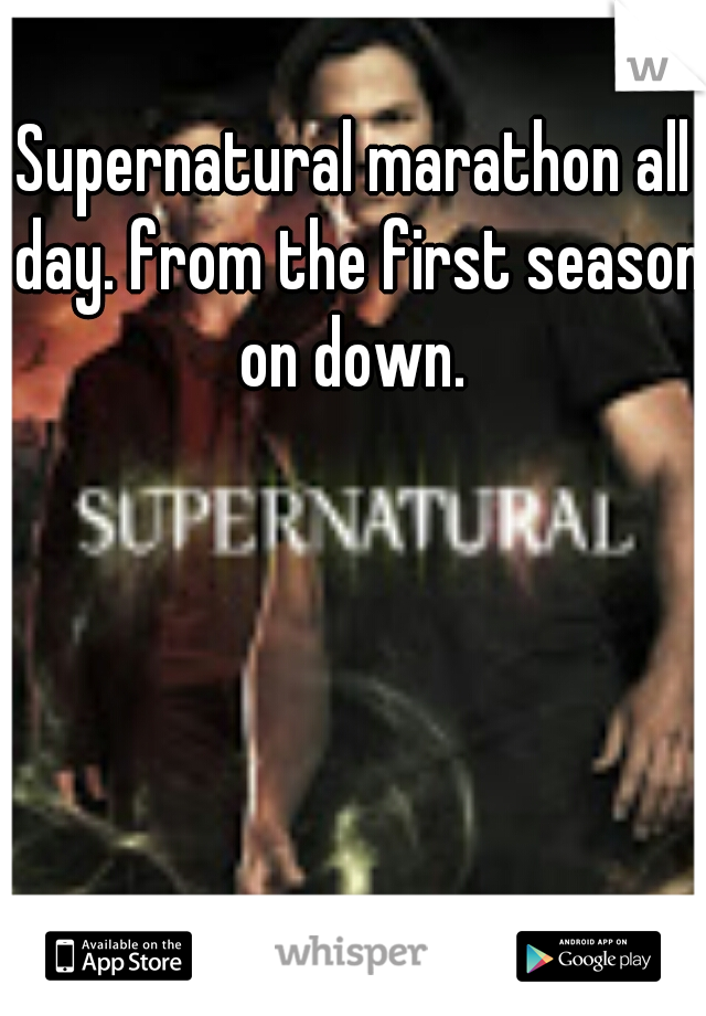 Supernatural marathon all day. from the first season on down.