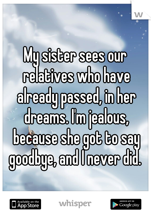 My sister sees our relatives who have already passed, in her dreams. I'm jealous, because she got to say goodbye, and I never did.