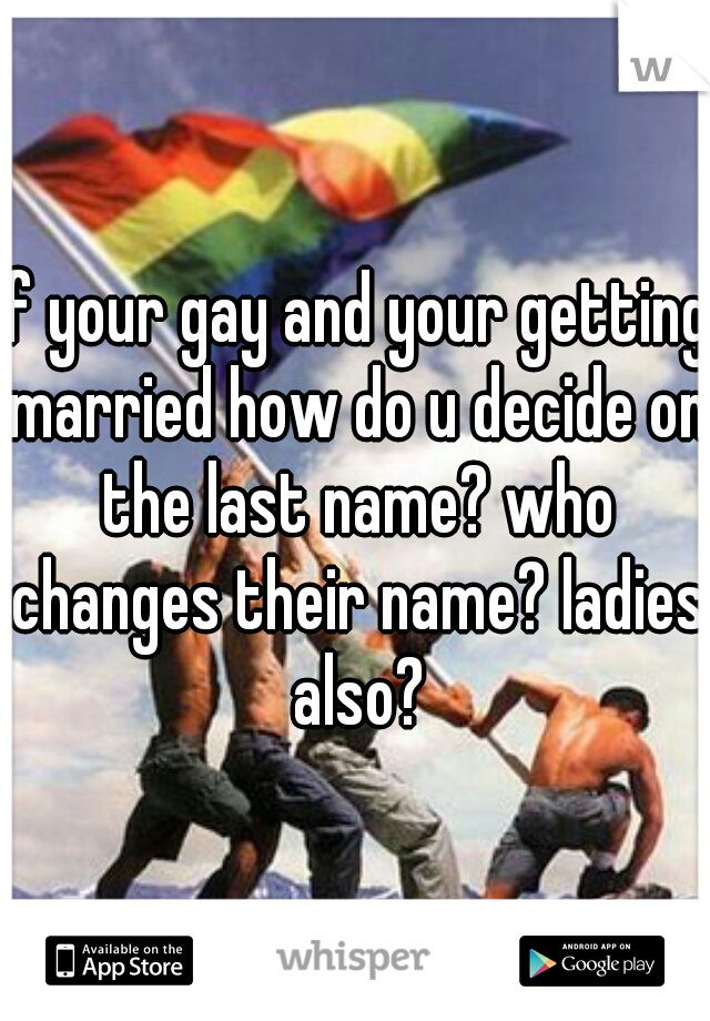 if your gay and your getting married how do u decide on the last name? who changes their name? ladies also?