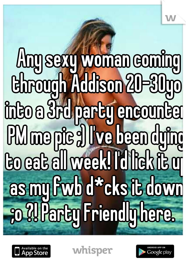 Any sexy woman coming through Addison 20-30yo into a 3rd party encounter PM me pic ;) I've been dying to eat all week! I'd lick it up as my fwb d*cks it down ;o ?! Party Friendly here.