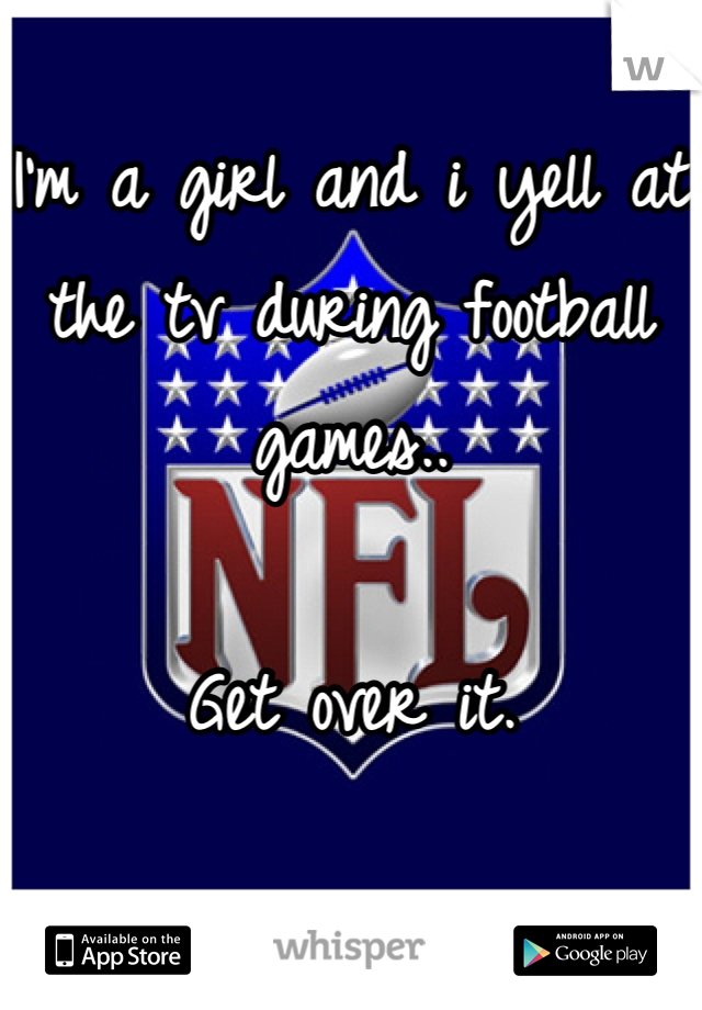 I'm a girl and i yell at the tv during football games..  Get over it.