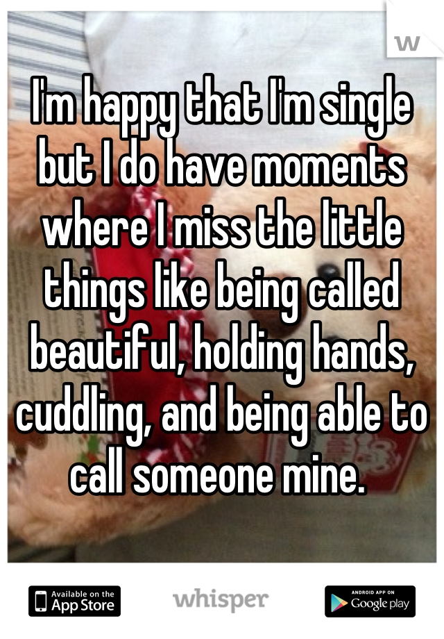I'm happy that I'm single but I do have moments where I miss the little things like being called beautiful, holding hands, cuddling, and being able to call someone mine.