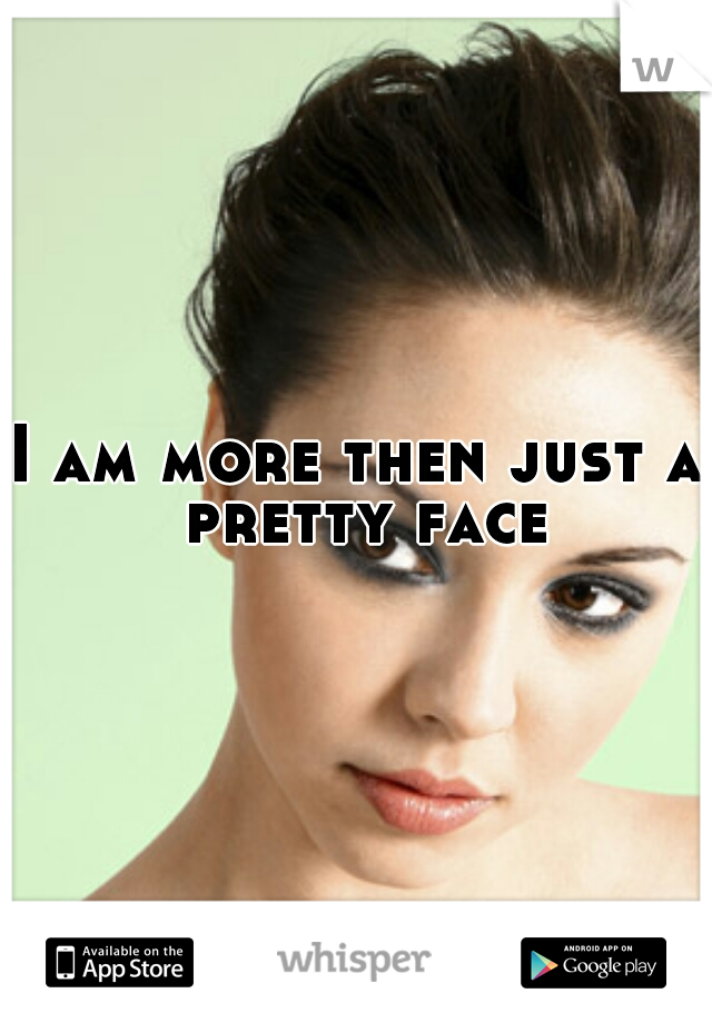 I am more then just a pretty face