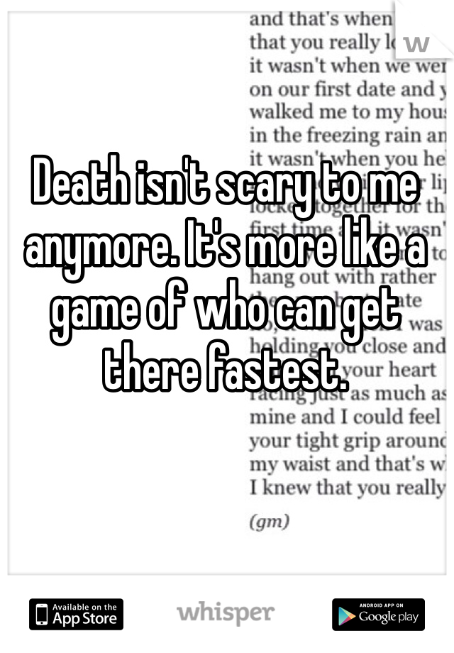 Death isn't scary to me anymore. It's more like a game of who can get there fastest.