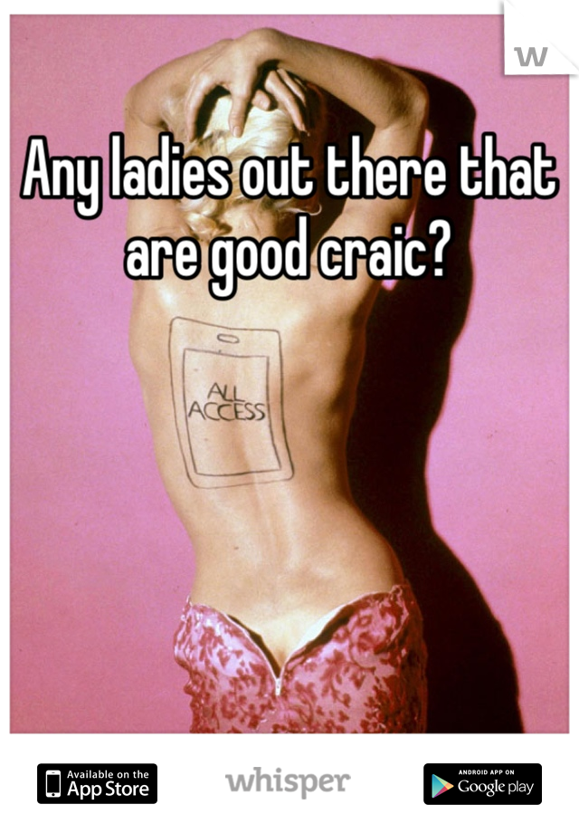 Any ladies out there that are good craic?