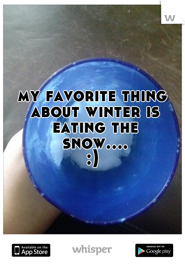 my favorite thing about winter is eating the snow....:)
