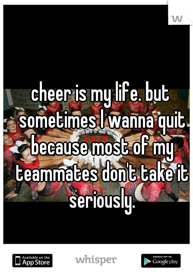 cheer is my life. but sometimes I wanna quit because most of my teammates don't take it seriously.