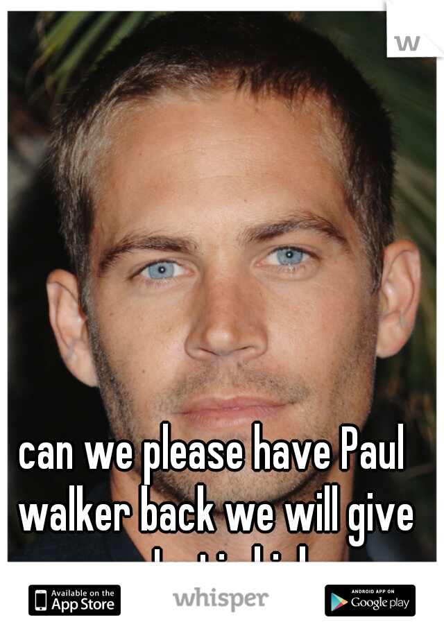 can we please have Paul walker back we will give you Justin bieber