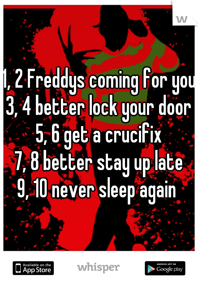 1, 2 Freddys coming for you 3, 4 better lock your door 5, 6 get a crucifix 7, 8 better stay up late 9, 10 never sleep again