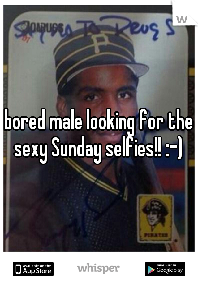bored male looking for the sexy Sunday selfies!! :-)