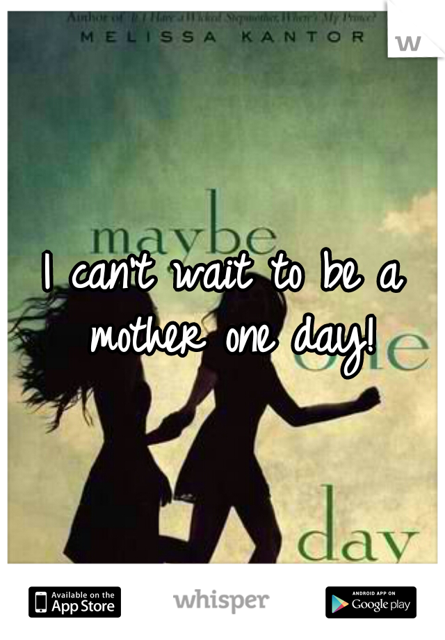 I can't wait to be a mother one day!