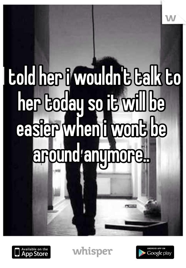 I told her i wouldn't talk to her today so it will be easier when i wont be around anymore..