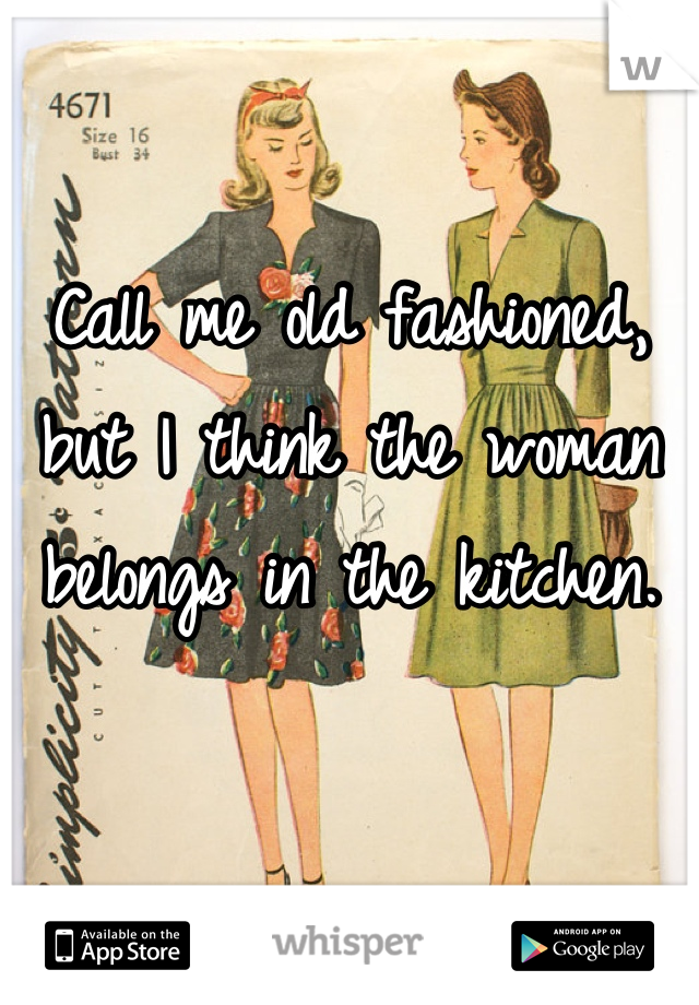 Call me old fashioned, but I think the woman belongs in the kitchen.