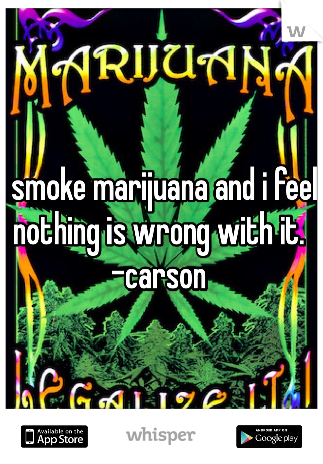 I smoke marijuana and i feel nothing is wrong with it. -carson