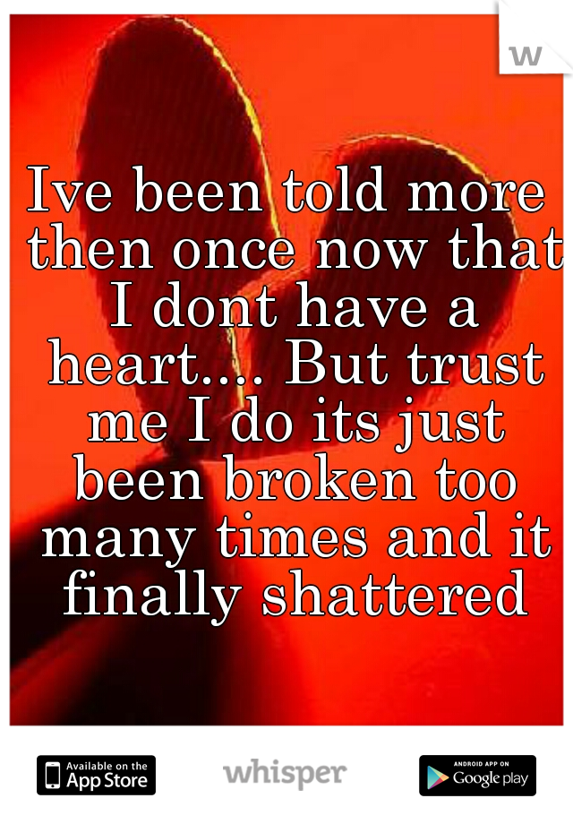Ive been told more then once now that I dont have a heart.... But trust me I do its just been broken too many times and it finally shattered