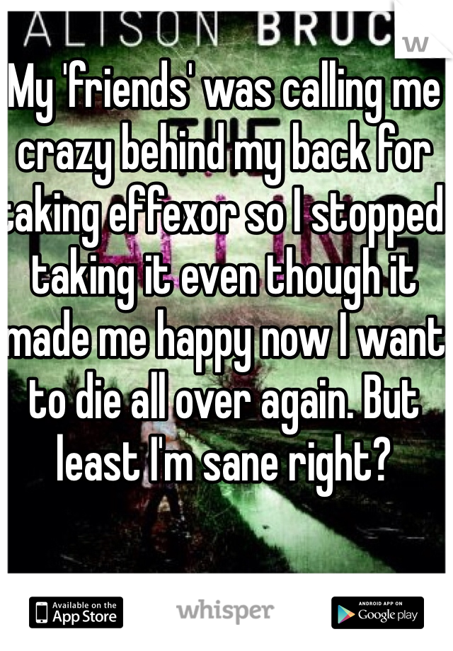 My 'friends' was calling me crazy behind my back for taking effexor so I stopped taking it even though it made me happy now I want to die all over again. But least I'm sane right?