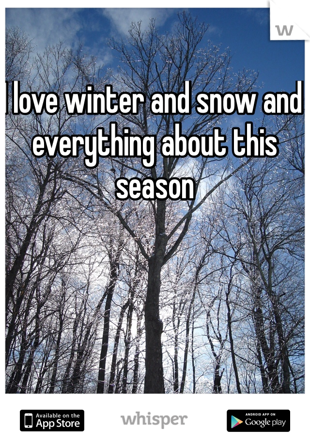 I love winter and snow and everything about this season