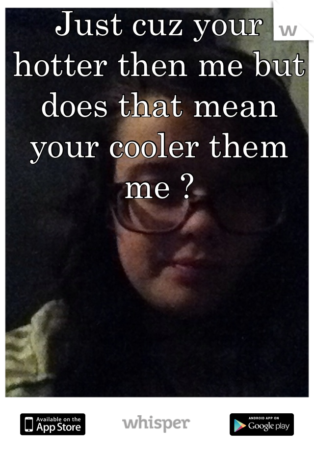 Just cuz your hotter then me but does that mean your cooler them me ?
