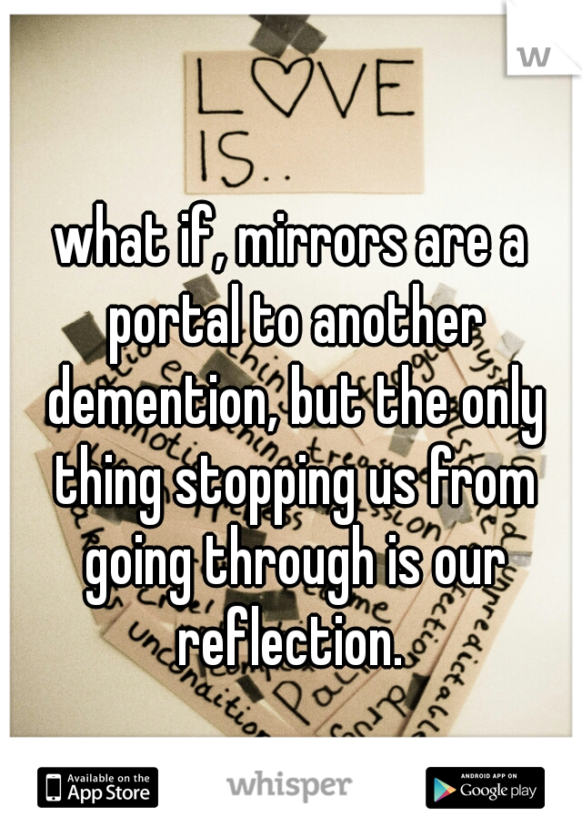 what if, mirrors are a portal to another demention, but the only thing stopping us from going through is our reflection.