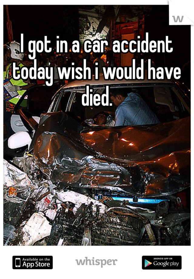 I got in a car accident today wish i would have died.