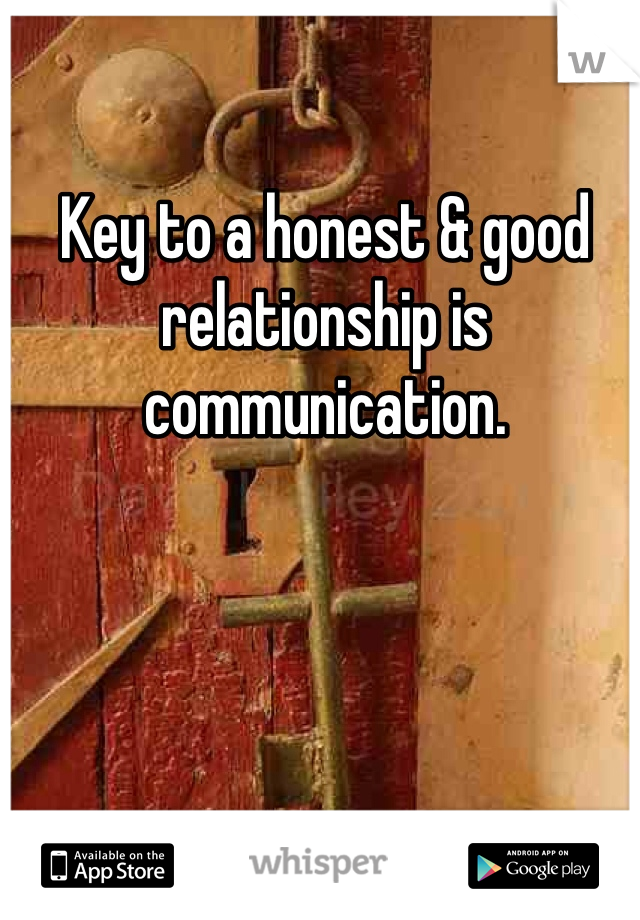 Key to a honest & good relationship is communication.