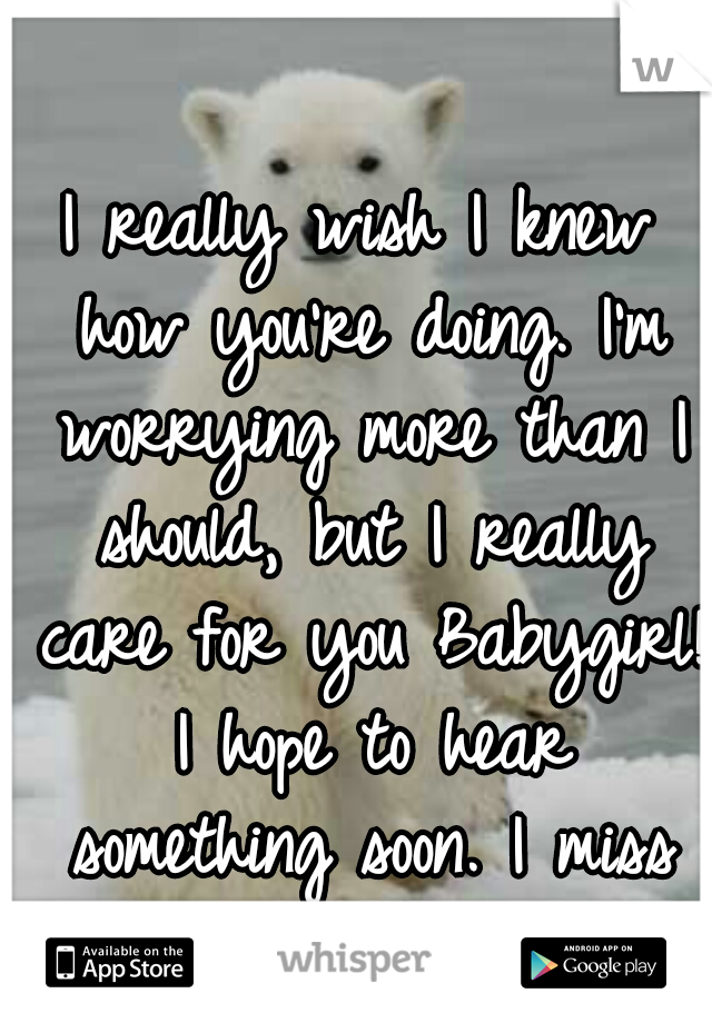 I really wish I knew how you're doing. I'm worrying more than I should, but I really care for you Babygirl! I hope to hear something soon. I miss you!!! Mwah! <3
