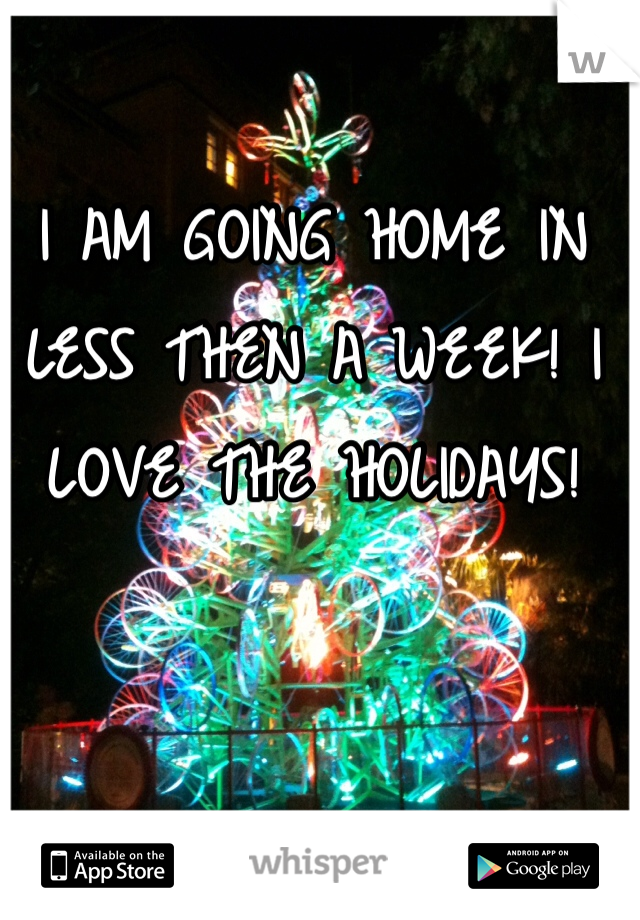 I AM GOING HOME IN LESS THEN A WEEK! I LOVE THE HOLIDAYS!