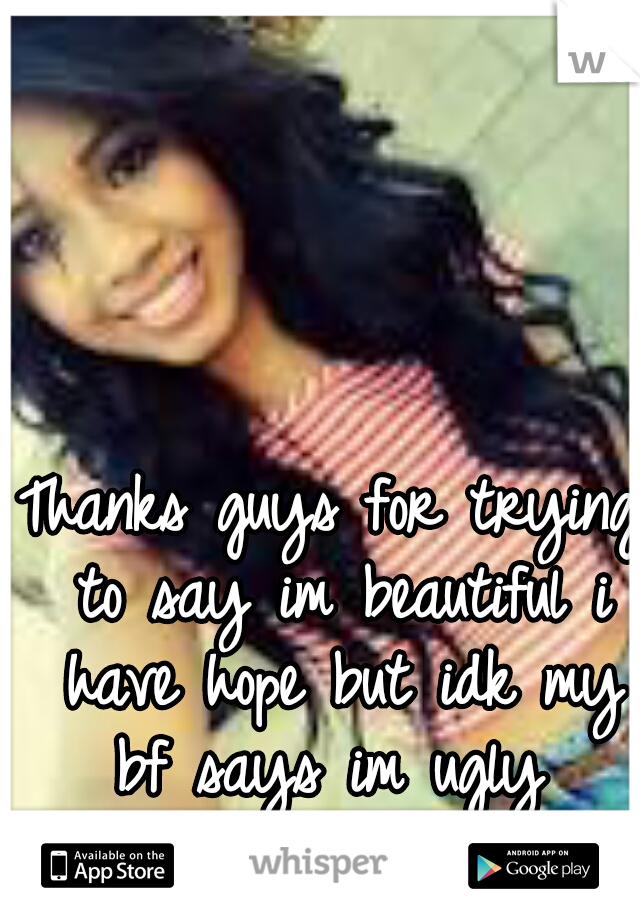Thanks guys for trying to say im beautiful i have hope but idk my bf says im ugly