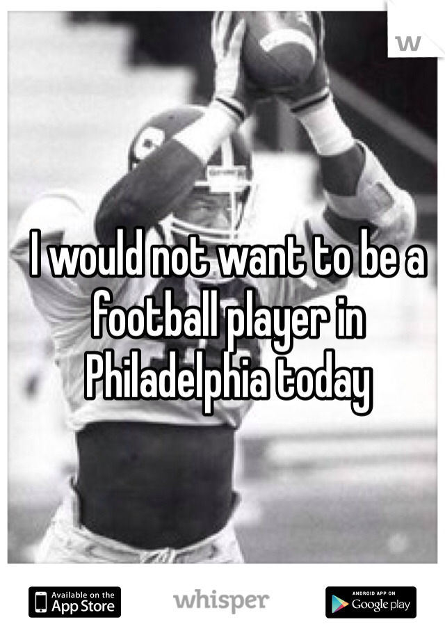 I would not want to be a football player in Philadelphia today