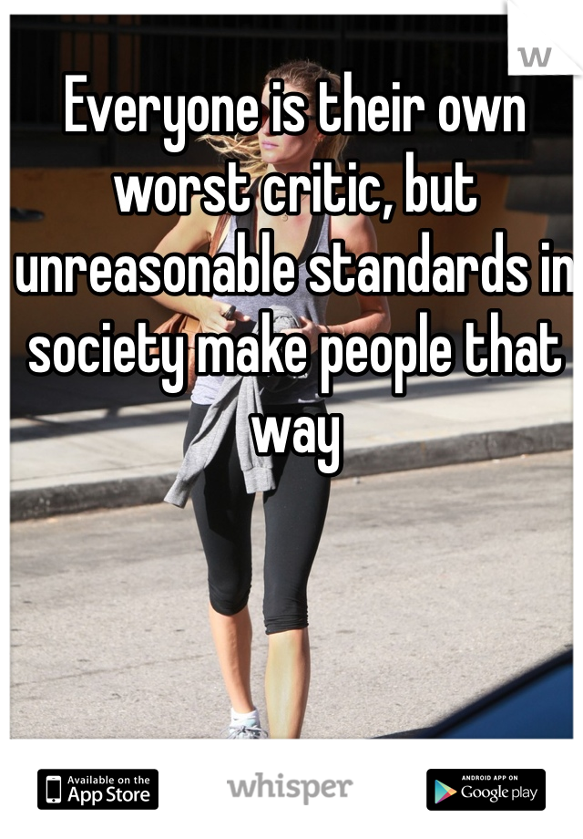 Everyone is their own worst critic, but unreasonable standards in society make people that way
