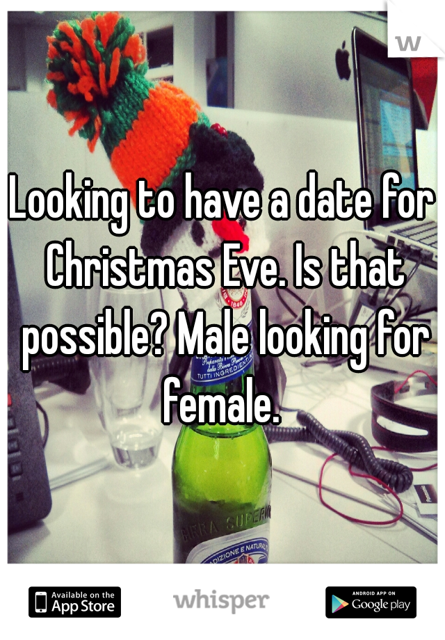Looking to have a date for Christmas Eve. Is that possible? Male looking for female.