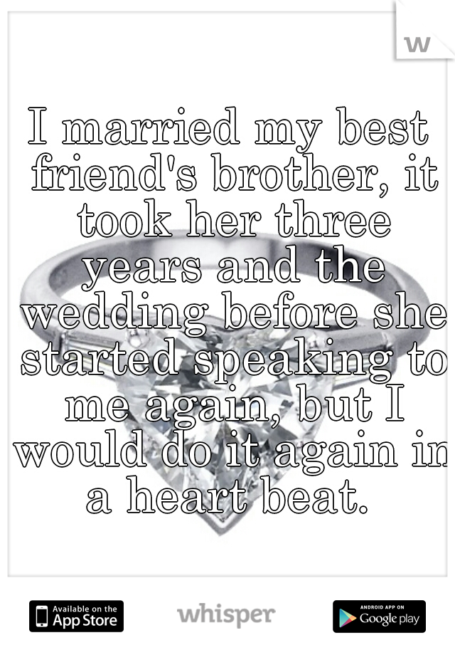 I married my best friend's brother, it took her three years and the wedding before she started speaking to me again, but I would do it again in a heart beat.